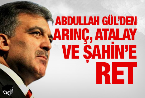 Abdullah Gül'den Arınç, Atalay  ve Şahin'e  ret