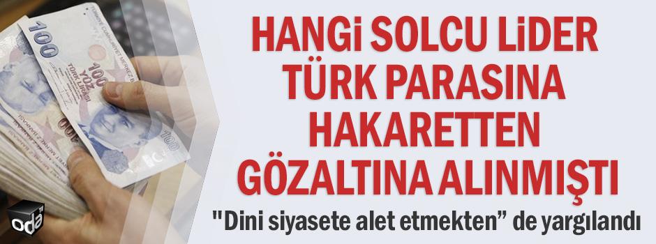Hangi solcu lider Türk parasına hakaretten gözaltına alınmıştı