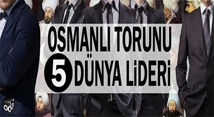 Osmanlı torunu 5 dünya lideri