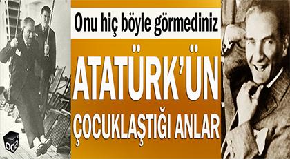 Atatürk'ün çocuklaştığı anlar