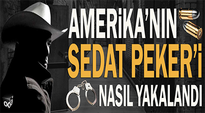 Amerika'nın Sedat Peker'i nasıl yakalandı