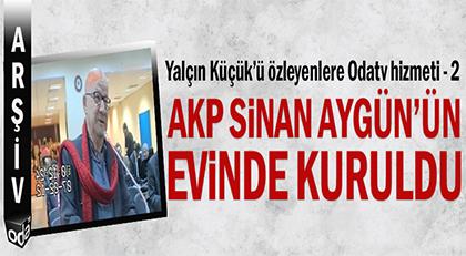AKP Sinan Aygün'ün evinde kuruldu