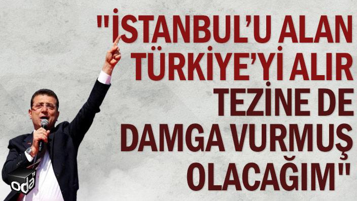 """""""İstanbul'u alan Türkiye'yi alır tezine de damga vurmuş olacağım"""""""