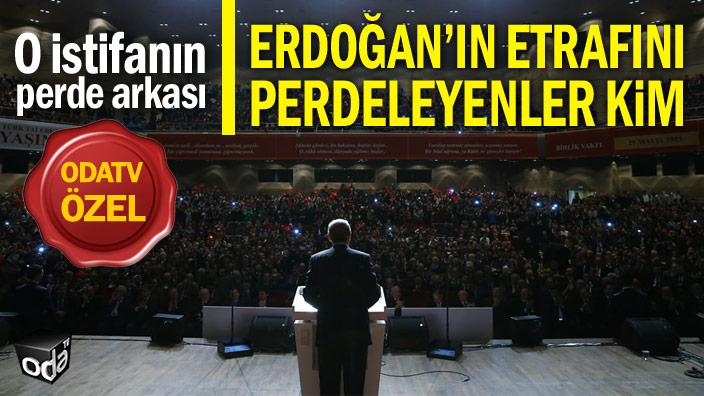 O istifanın perde arkası... Erdoğan'ın etrafını perdeleyenler kim