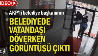 AKP'li belediye başkanının belediyede vatandaşı döverken görüntüsü çıktı