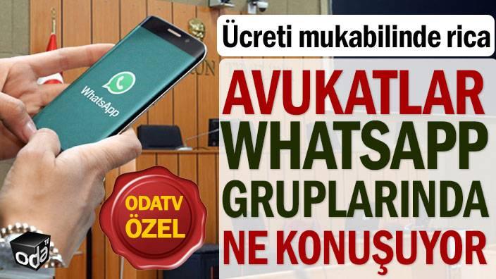 Avukatlar WhatsApp gruplarında ne konuşuyor: Ücreti mukabilinde rica