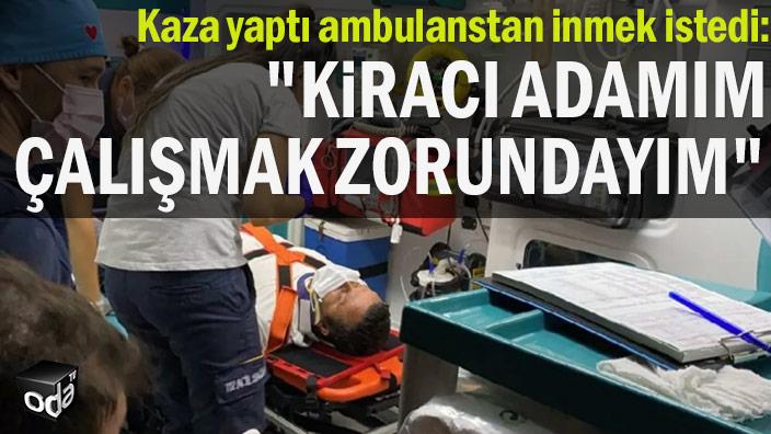 """Kaza yaptı ambulanstan inmek istedi: """"Kiracı adamım çalışmak zorundayım"""""""