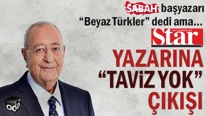 """Sabah başyazarı """"Beyaz Türkler"""" dedi ama… Star yazarına """"taviz yok"""" çıkışı"""