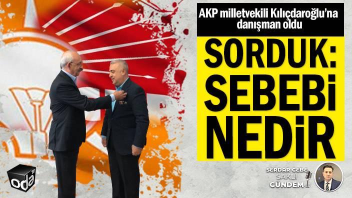 AKP milletvekili Kılıçdaroğlu'na danışman oldu... Sorduk: Sebebi nedir