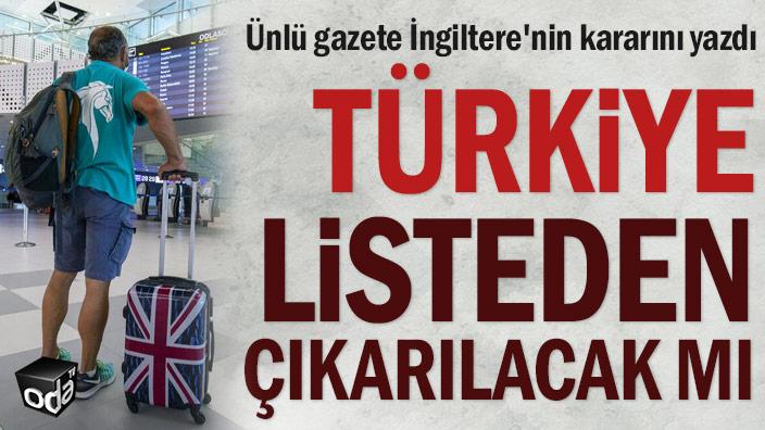Ünlü gazete İngiltere'nin kararını yazdı: Türkiye listeden çıkarılacak mı