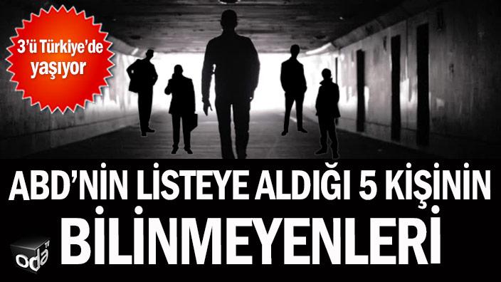 ABD'nin listeye aldığı 5 kişinin bilinmeyenleri: 3'ü Türkiye'de yaşıyor