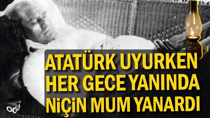 Atatürk uyurken her gece yanında niçin mum yanardı