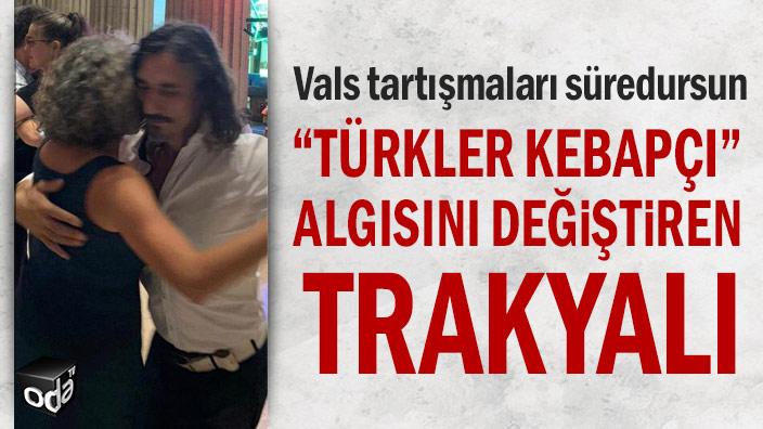 """Vals tartışmaları süredursun... """"Türkler kebapçı"""" algısını değiştiren Trakyalı"""