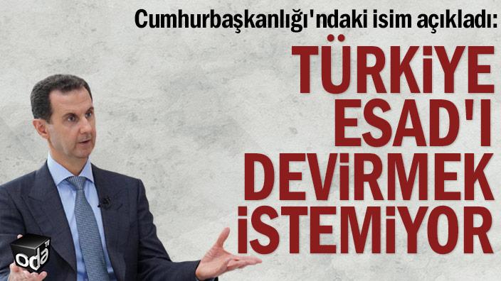 Cumhurbaşkanlığı'ndaki isim açıkladı: Türkiye Esad'ı devirmek istemiyor