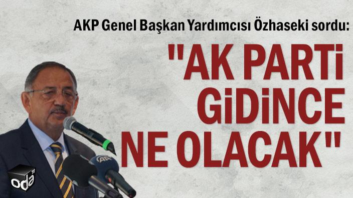 """AKP Genel Başkan Yardımcısı Özhaseki sordu: """"AK Parti gidince ne olacak"""""""