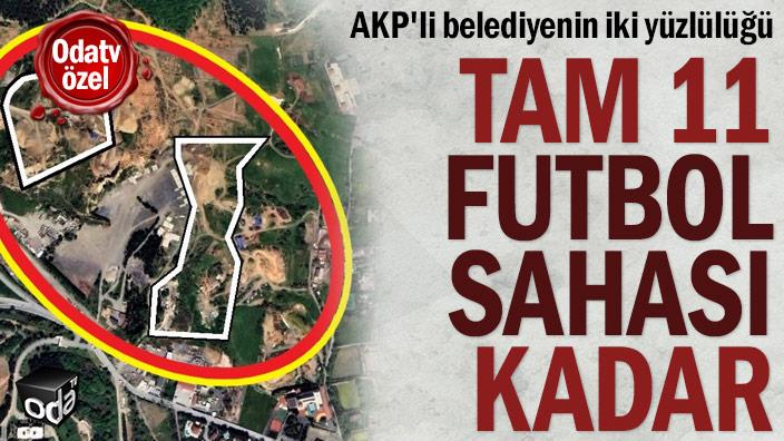 AKP'li belediyenin iki yüzlülüğü... Tam 11 futbol sahası kadar