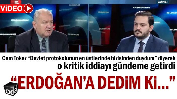 """Cem Toker, """"Devlet protokolünün en üstlerinde birisinden duydum"""" diyerek o kritik iddiayı gündeme getirdi: """"Erdoğan'a dedim ki..."""""""