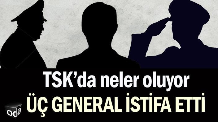 TSK'da neler oluyor: Üç general istifa etti