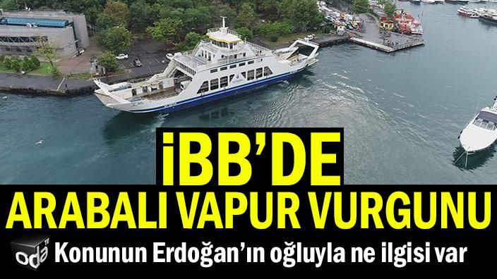 İBB'de arabalı vapur vurgunu... Konunun Erdoğan'ın oğluyla ne ilgisi var