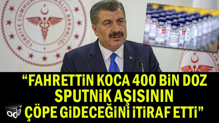 """""""Fahrettin Koca, 400 bin doz Sputnik aşısının çöpe gideceğini itiraf etti"""""""