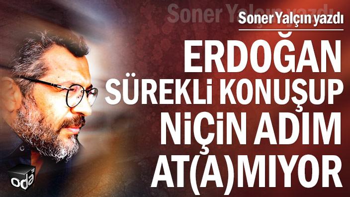 Erdoğan sürekli konuşup, niçin adım at(a)mıyor
