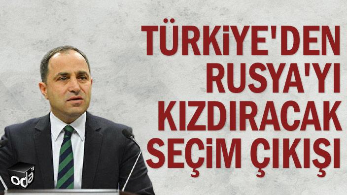 Türkiye'den Rusya'yı kızdıracak seçim çıkışı