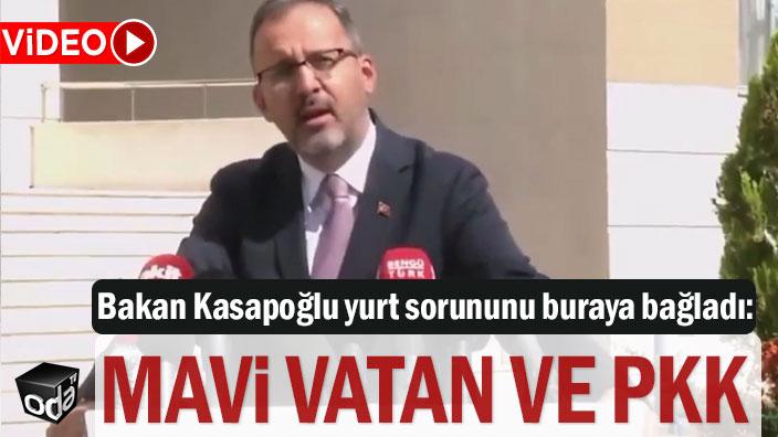 Bakan Kasapoğlu yurt sorununu buraya bağladı: Mavi Vatan ve PKK