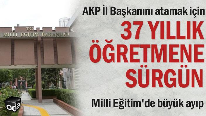 AKP İl Başkanını atamak için 37 yıllık öğretmene sürgün... Milli Eğitim'de büyük ayıp
