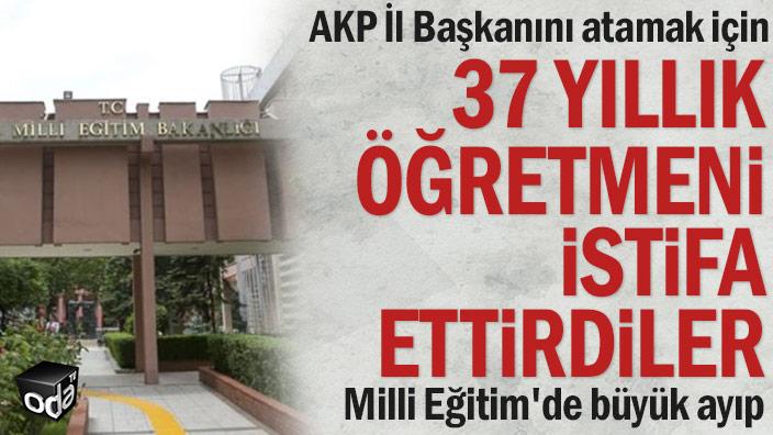 AKP İl Başkanını atamak için 37 yıllık öğretmeni istifa ettirdiler... Milli Eğitim'de büyük ayıp