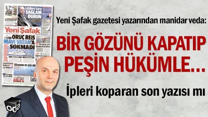 Yeni Şafak gazetesi yazarından manidar veda: Bir gözünü kapatıp peşin hükümle…