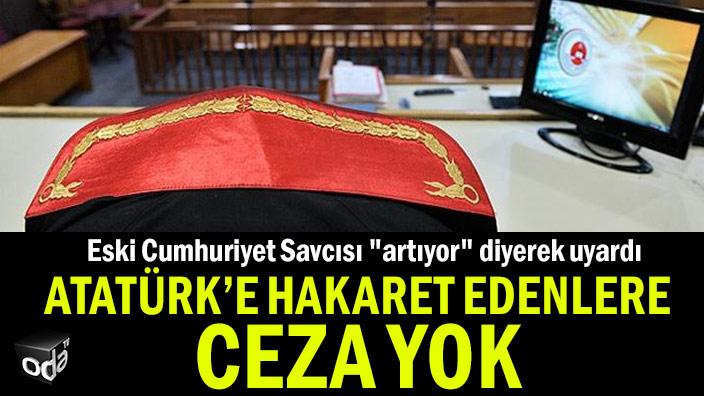 """Eski Cumhuriyet Savcısı """"artıyor"""" diyerek uyardı... Atatürk'e hakaret edenlere ceza yok"""