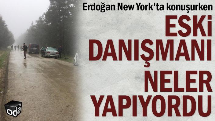 Erdoğan New York'ta konuşurken eski danışmanı neler yapıyordu