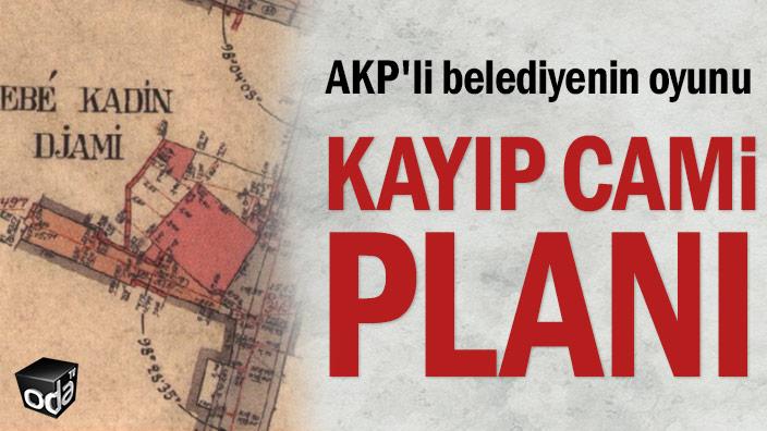 AKP'li belediyenin oyunu... Kayıp cami planı