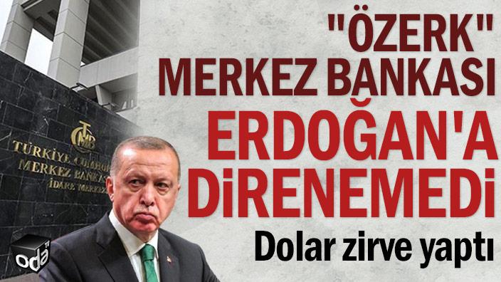 """""""Özerk"""" Merkez Bankası Erdoğan'a direnemedi... Dolar zirve yaptı"""