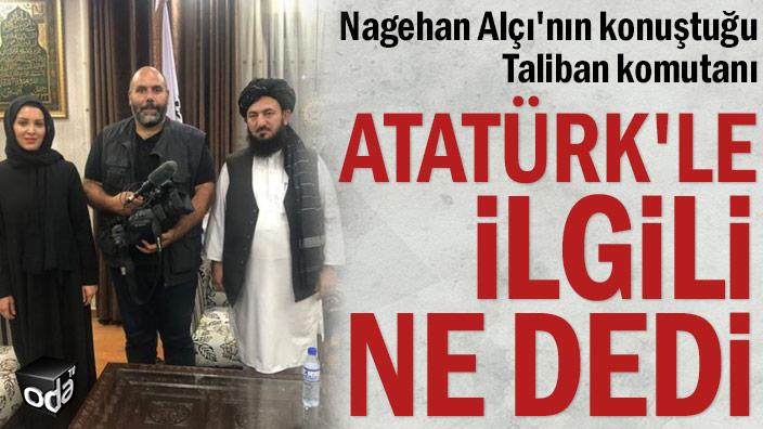 Nagehan Alçı'nın konuştuğu Taliban komutanı Atatürk'le ilgili ne dedi