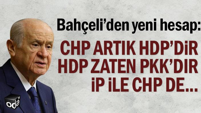 """Bahçeli'den yeni hesap: """"CHP artık HDP'dir, HDP zaten PKK'dır, nihayetinde İP ile CHP de..."""""""