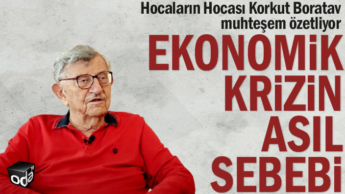 Hocaların Hocası Korkut Boratav muhteşem özetliyor... Ekonomik krizin asıl sebebi