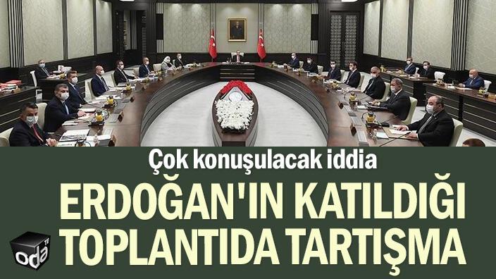 Çok konuşulacak iddia: Erdoğan'ın katıldığı toplantıda tartışma