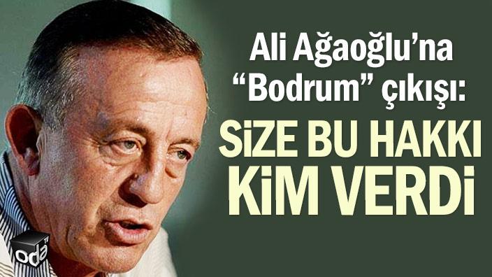 """Ali Ağaoğlu'na """"Bodrum"""" çıkışı: Size bu hakkı kim verdi"""