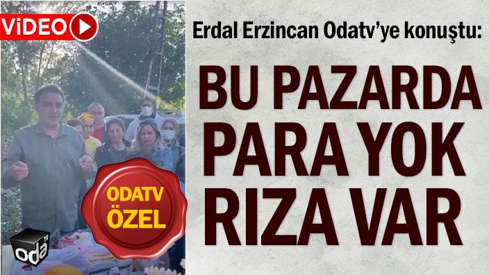 Erdal Erzincan Odatv'ye konuştu: Bu pazarda para yok rıza var