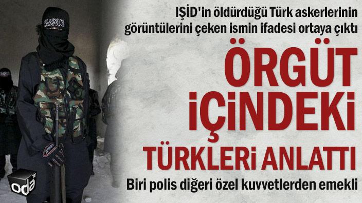 IŞİD'in öldürdüğü Türk askerlerinin görüntülerini çeken ismin ifadesi ortaya çıktı... Örgüt içindeki Türkleri anlattı