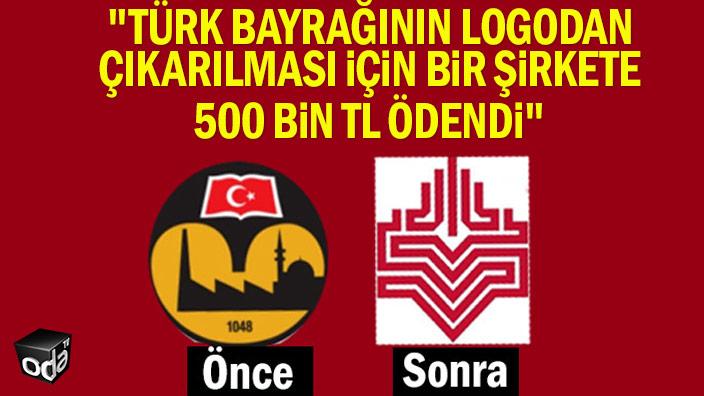 """""""Türk bayrağının logodan çıkarılması için bir şirkete 500 bin TL ödendi"""""""