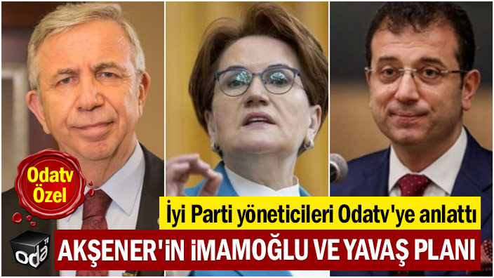 İyi Parti yöneticileri Odatv'ye anlattı: Akşener'in İmamoğlu ve Yavaş planı