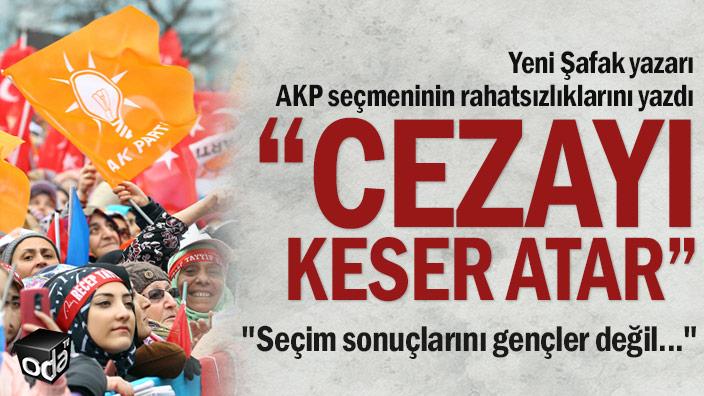 Yeni Şafak yazarı AKP seçmeninin rahatsızlıklarını yazdı... Cezayı keser atar