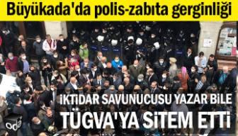 Büyükada'da polis-zabıta gerginliği: İktidar savunucusu yazar bile TÜGVA'ya sitem etti