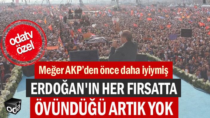 Erdoğan'ın her fırsatta övündüğü artık yok