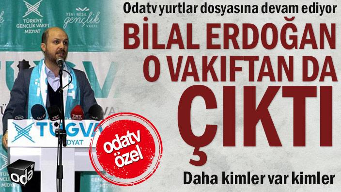 Odatv yurtlar dosyasına devam ediyor: Bilal Erdoğan o vakıftan da çıktı... Daha kimler var kimler