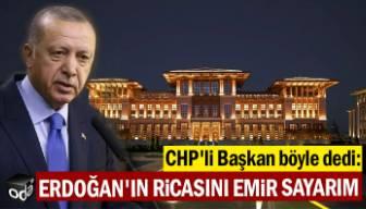 CHP'li Başkan böyle dedi: Erdoğan'ın ricasını emir sayarım