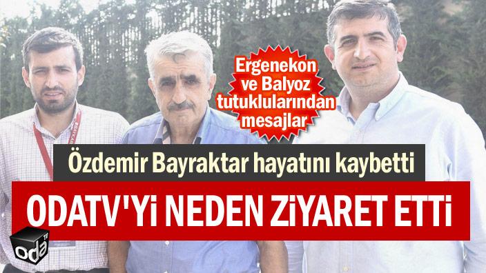 Özdemir Bayraktar hayatını kaybetti... Odatv'yi neden ziyaret etti