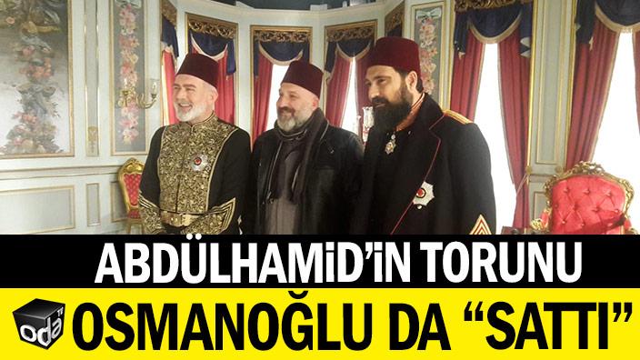 """Abdülhamid'in torunu Orhan Osmanoğlu da """"sattı"""""""